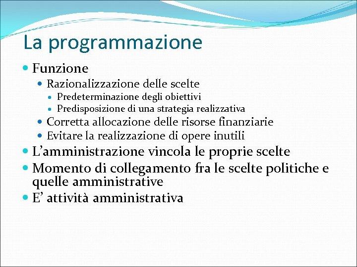 La programmazione Funzione Razionalizzazione delle scelte Predeterminazione degli obiettivi Predisposizione di una strategia realizzativa