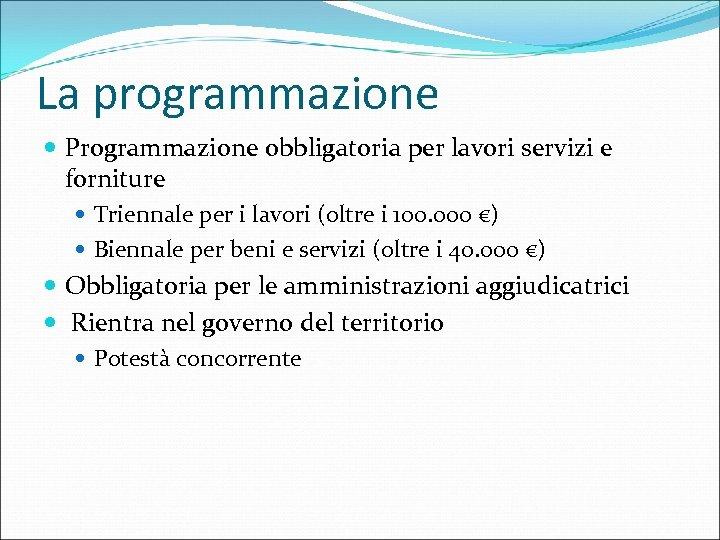 La programmazione Programmazione obbligatoria per lavori servizi e forniture Triennale per i lavori (oltre