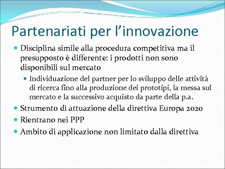 Partenariati per l'innovazione Disciplina simile alla procedura competitiva ma il presupposto è differente: i