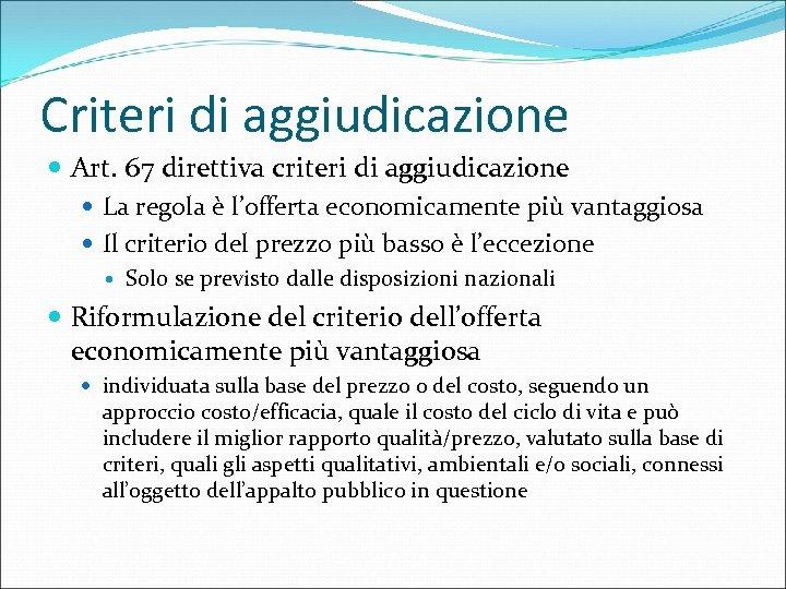 Criteri di aggiudicazione Art. 67 direttiva criteri di aggiudicazione La regola è l'offerta economicamente