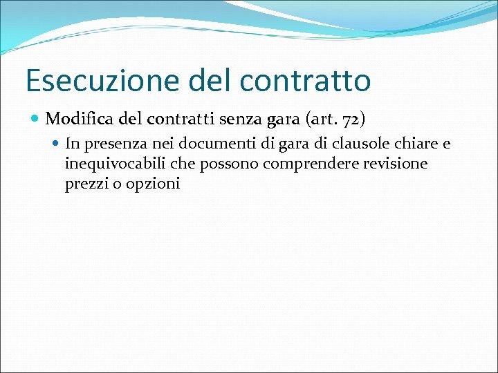 Esecuzione del contratto Modifica del contratti senza gara (art. 72) In presenza nei documenti