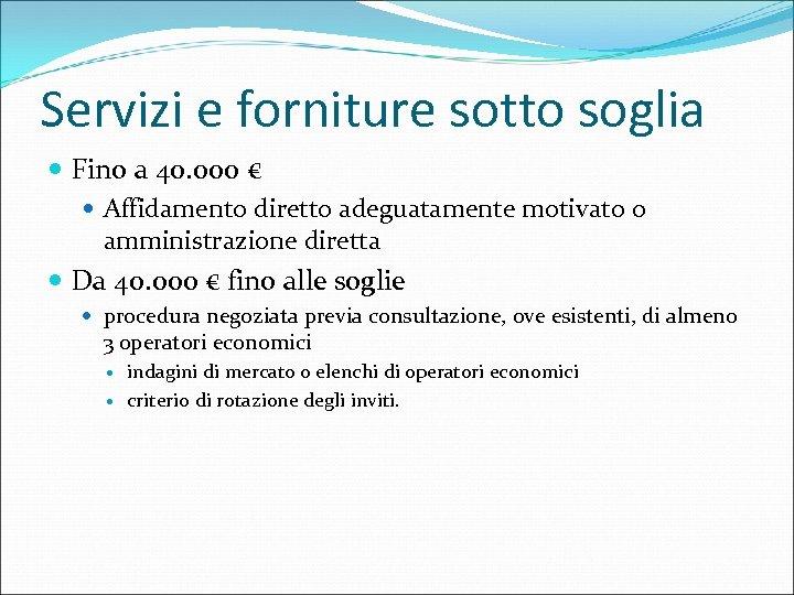 Servizi e forniture sotto soglia Fino a 40. 000 € Affidamento diretto adeguatamente motivato