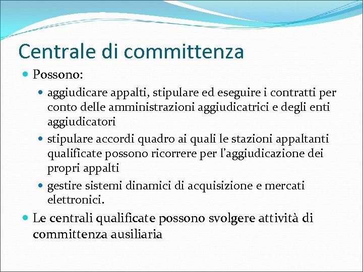 Centrale di committenza Possono: aggiudicare appalti, stipulare ed eseguire i contratti per conto delle