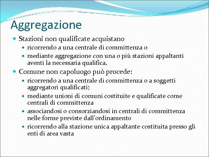 Aggregazione Stazioni non qualificate acquistano ricorrendo a una centrale di committenza o mediante aggregazione