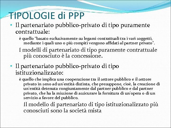 """TIPOLOGIE di PPP • Il partenariato pubblico-privato di tipo puramente contrattuale: è quello """"basato"""