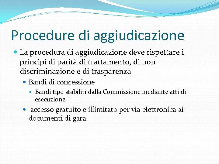 Procedure di aggiudicazione La procedura di aggiudicazione deve rispettare i principi di parità di