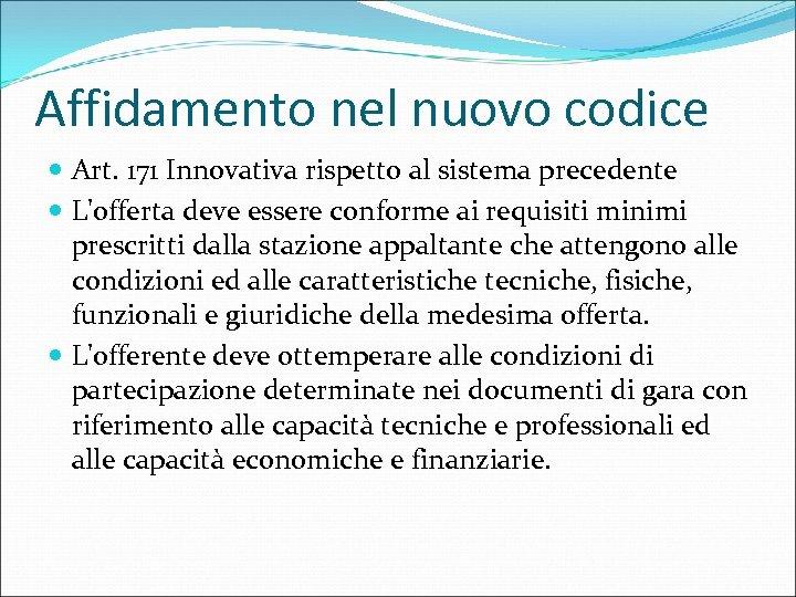 Affidamento nel nuovo codice Art. 171 Innovativa rispetto al sistema precedente L'offerta deve essere