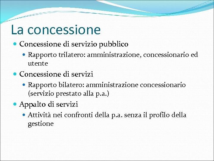 La concessione Concessione di servizio pubblico Rapporto trilatero: amministrazione, concessionario ed utente Concessione di