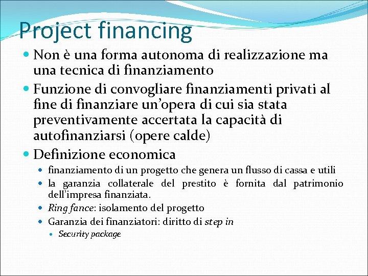 Project financing Non è una forma autonoma di realizzazione ma una tecnica di finanziamento