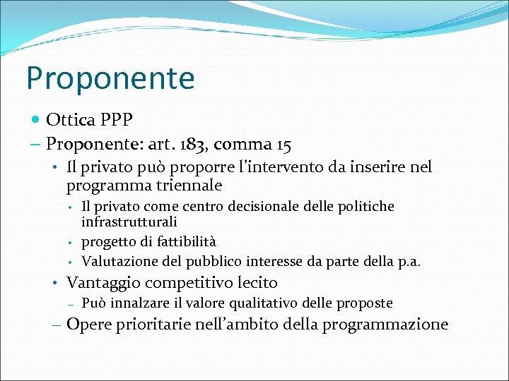 Proponente Ottica PPP – Proponente: art. 183, comma 15 • Il privato può proporre