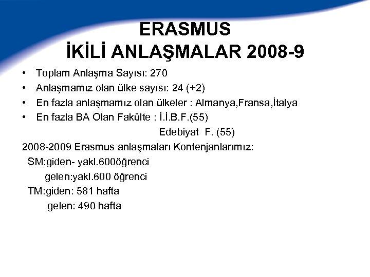 ERASMUS İKİLİ ANLAŞMALAR 2008 -9 • • Toplam Anlaşma Sayısı: 270 Anlaşmamız olan ülke