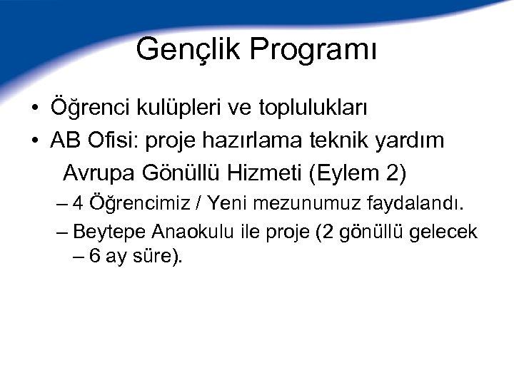 Gençlik Programı • Öğrenci kulüpleri ve toplulukları • AB Ofisi: proje hazırlama teknik yardım