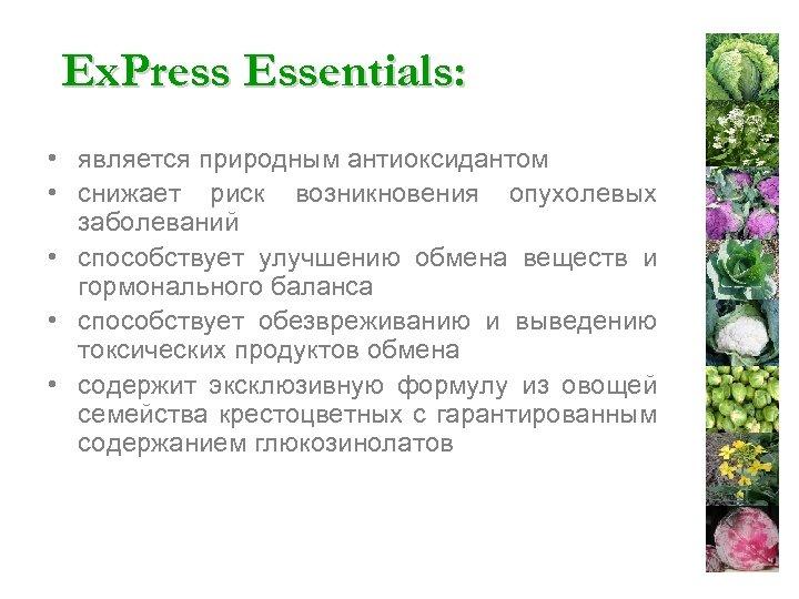 Ex. Press Essentials: • является природным антиоксидантом • снижает риск возникновения опухолевых заболеваний •