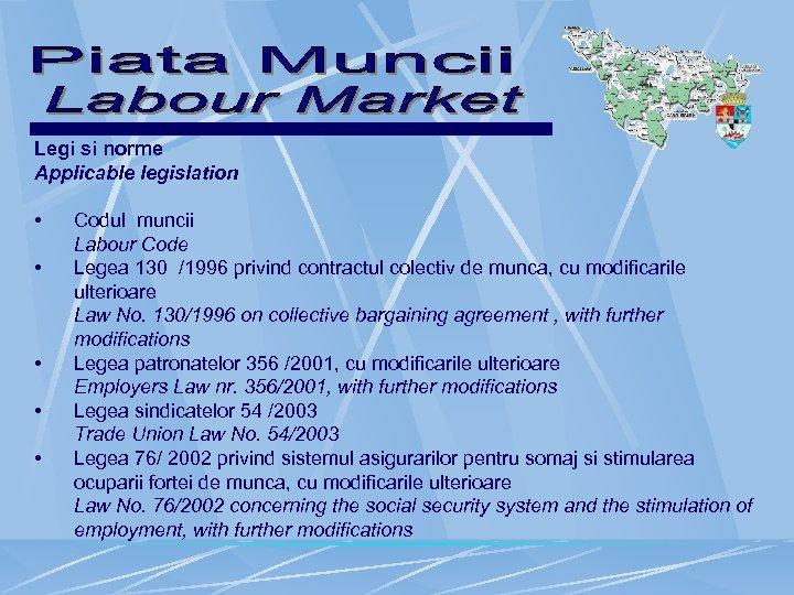 Legi si norme Applicable legislation • Codul muncii Labour Code • Legea 130 /1996