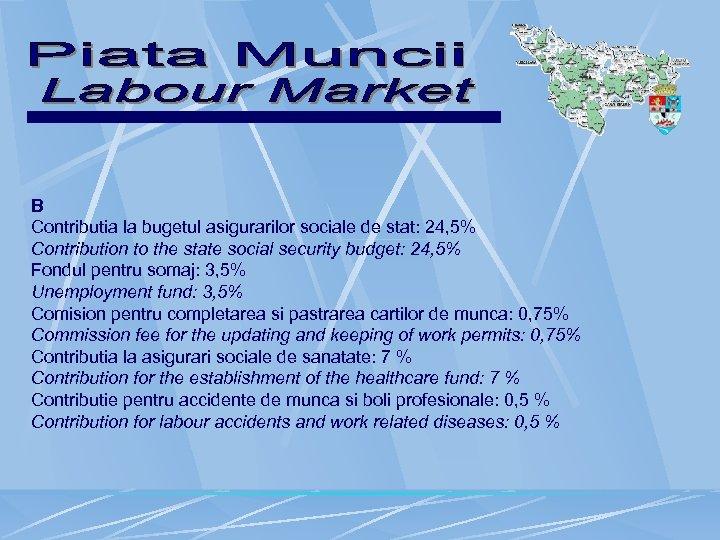 B Contributia la bugetul asigurarilor sociale de stat: 24, 5% Contribution to the state