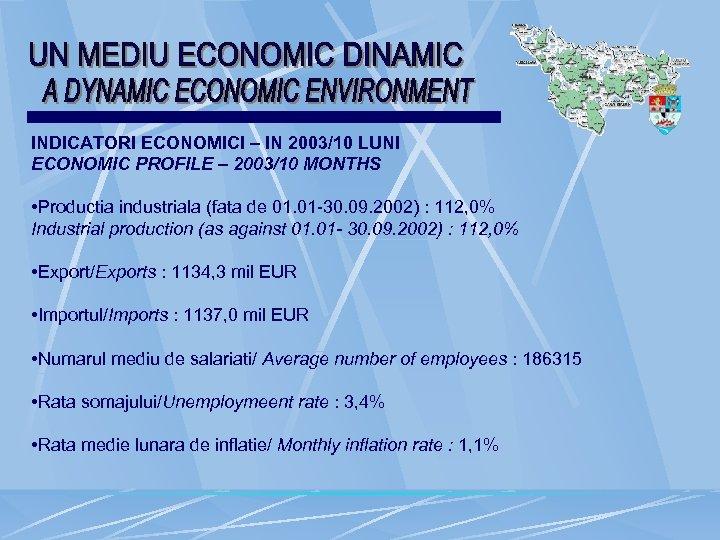 INDICATORI ECONOMICI – IN 2003/10 LUNI ECONOMIC PROFILE – 2003/10 MONTHS • Productia industriala