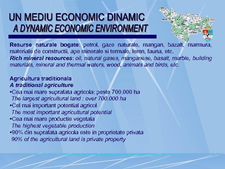 Resurse naturale bogate: petrol, gaze naturale, mangan, bazalt, marmura, materiale de constructii, ape minerale
