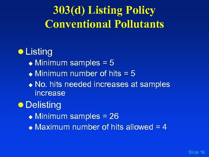 303(d) Listing Policy Conventional Pollutants l Listing u Minimum samples = 5 u Minimum