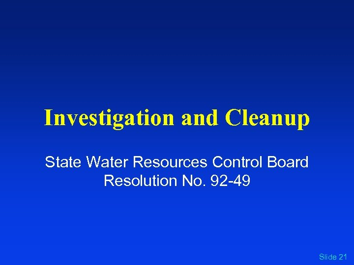 Investigation and Cleanup State Water Resources Control Board Resolution No. 92 -49 Slide 21