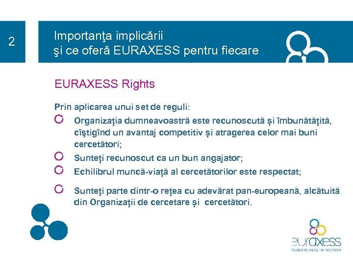 2 Importanţa implicării şi ce oferă EURAXESS pentru fiecare EURAXESS Rights Prin aplicarea unui