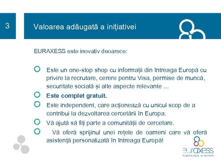 3 Valoarea adăugată a inițiativei EURAXESS este inovativ deoarece: Este un one-stop shop cu