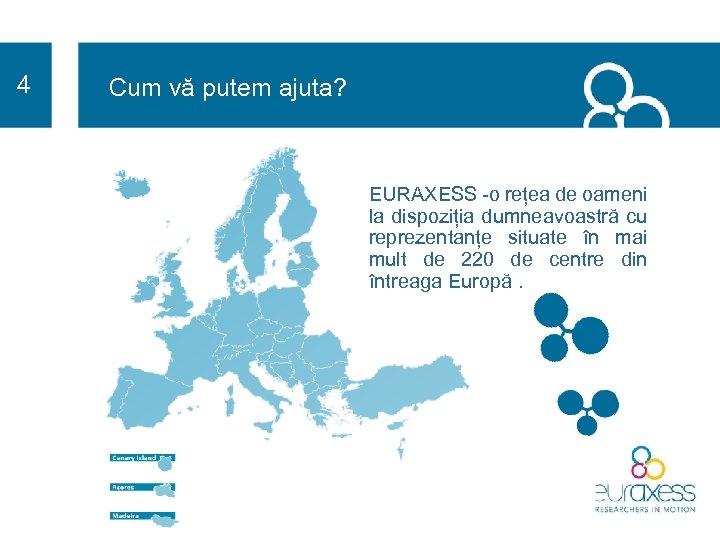 4 Cum vă putem ajuta? EURAXESS -o rețea de oameni la dispoziția dumneavoastră cu