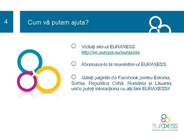 4 Cum vă putem ajuta? Vizitaţi site-ul EURAXESS http: //ec. europa. eu/euraxess Aboneaza-te la