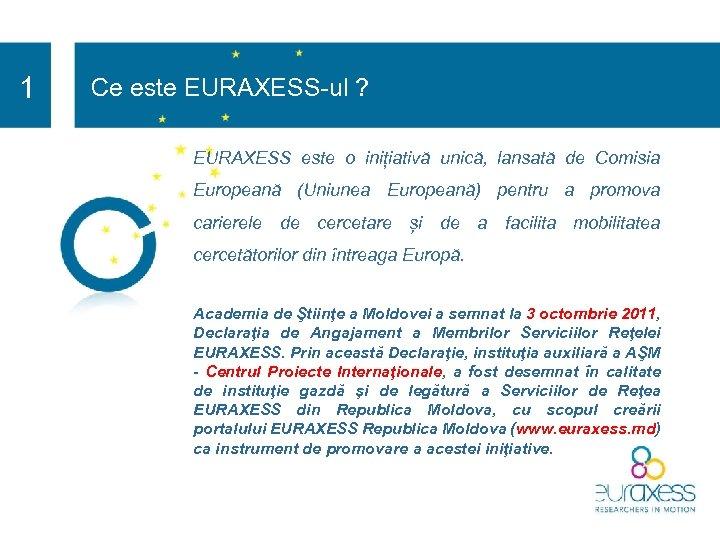 1 Ce este EURAXESS-ul ? EURAXESS este o inițiativă unică, lansată de Comisia Europeană