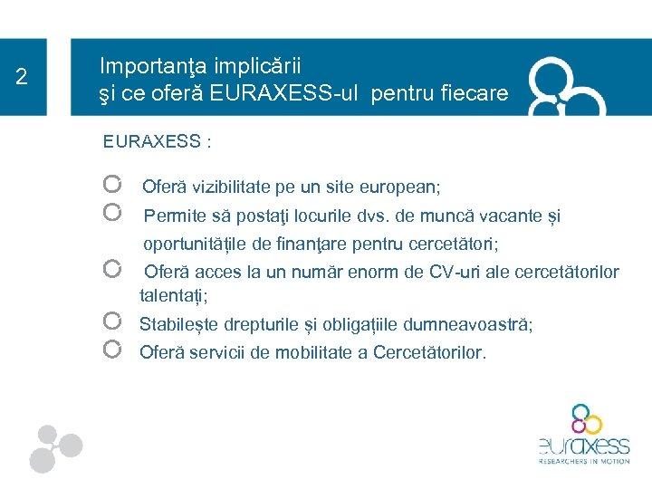 2 Importanţa implicării şi ce oferă EURAXESS-ul pentru fiecare EURAXESS : Oferă vizibilitate pe