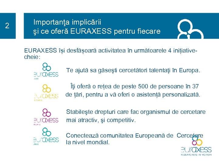 2 Importanţa implicării şi ce oferă EURAXESS pentru fiecare EURAXESS își desfășoară activitatea în