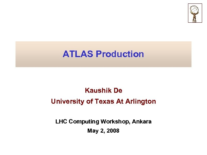 ATLAS Production Kaushik De University of Texas At Arlington LHC Computing Workshop, Ankara May
