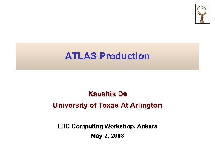 ATLAS Production Kaushik De University of Texas At Arlington LHC Computing Workshop, Ankara May