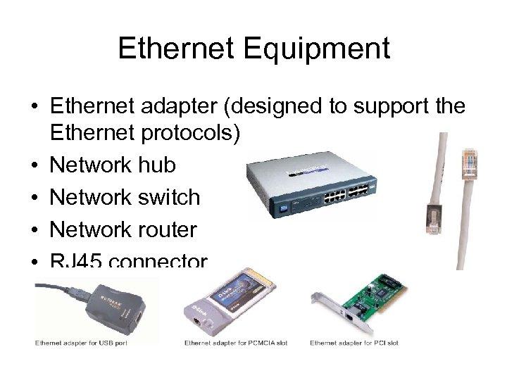 Ethernet Equipment • Ethernet adapter (designed to support the Ethernet protocols) • Network hub