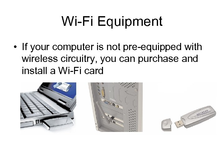 Wi-Fi Equipment • If your computer is not pre-equipped with wireless circuitry, you can