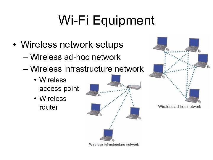 Wi-Fi Equipment • Wireless network setups – Wireless ad-hoc network – Wireless infrastructure network