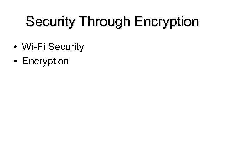 Security Through Encryption • Wi-Fi Security • Encryption