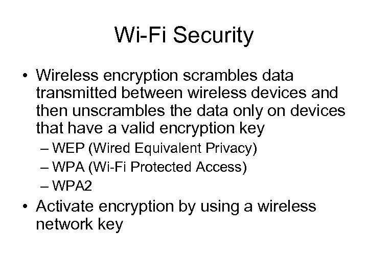 Wi-Fi Security • Wireless encryption scrambles data transmitted between wireless devices and then unscrambles