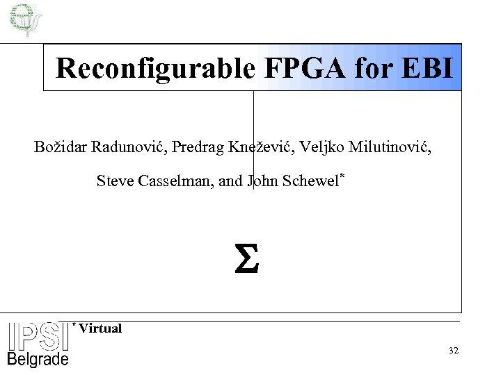 Reconfigurable FPGA for EBI Božidar Radunović, Predrag Knežević, Veljko Milutinović, Steve Casselman, and John