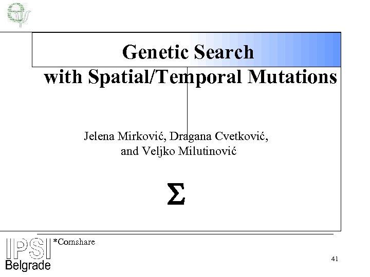 Genetic Search with Spatial/Temporal Mutations Jelena Mirković, Dragana Cvetković, and Veljko Milutinović *Comshare 41