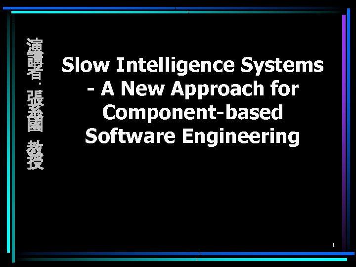 演 講 Slow Intelligence Systems 者 : - A New Approach for 張 系