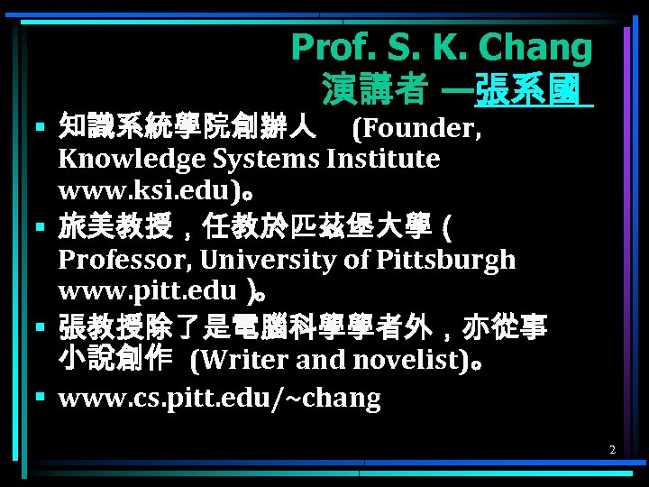 Prof. S. K. Chang 演講者 —張系國 § 知識系統學院創辦人 (Founder, Knowledge Systems Institute www. ksi.