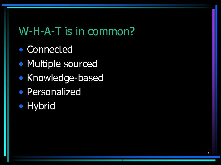 W-H-A-T is in common? • • • Connected Multiple sourced Knowledge-based Personalized Hybrid 9