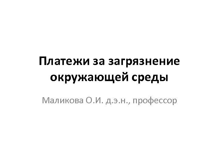 Платежи за загрязнение окружающей среды Маликова О. И. д. э. н. , профессор