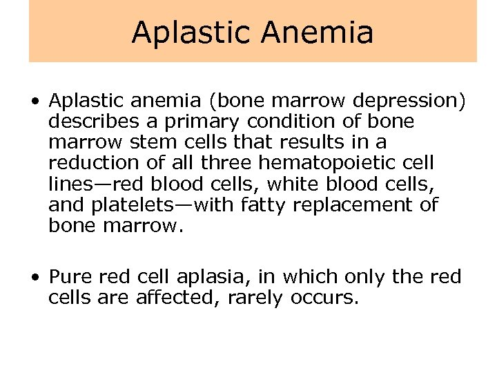 Aplastic Anemia • Aplastic anemia (bone marrow depression) describes a primary condition of bone