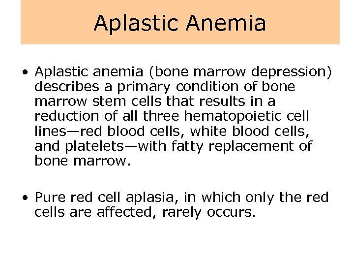 Aplastic Anemia • Aplastic anemia (bone marrow depression) describes a primary condition of bone
