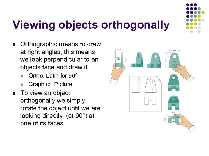Viewing objects orthogonally l Orthographic means to draw at right angles, this means we