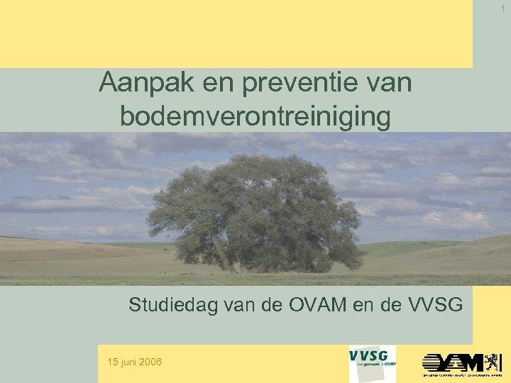 1 Aanpak en preventie van bodemverontreiniging Studiedag van de OVAM en de VVSG 15