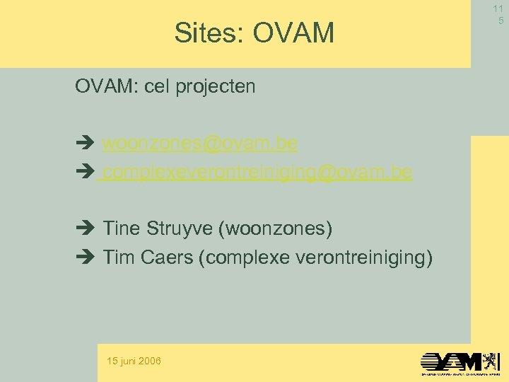 Sites: OVAM: cel projecten woonzones@ovam. be complexeverontreiniging@ovam. be Tine Struyve (woonzones) Tim Caers (complexe