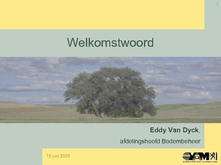 2 Welkomstwoord Eddy Van Dyck, afdelingshoofd Bodembeheer 15 juni 2006