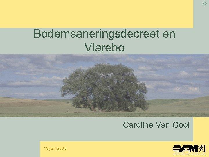 20 Bodemsaneringsdecreet en Vlarebo Caroline Van Gool 15 juni 2006